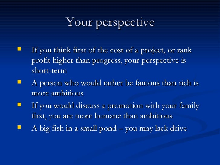 Your perspective <ul><li>If you think first of the cost of a project, or rank profit higher than progress, your perspectiv...