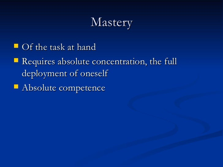 Mastery <ul><li>Of the task at hand </li></ul><ul><li>Requires absolute concentration, the full deployment of oneself </li...