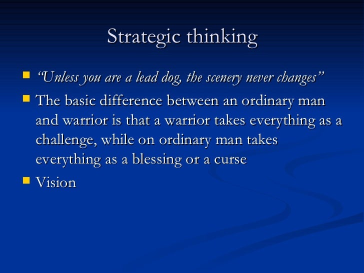 "Strategic thinking <ul><li>"" Unless you are a lead dog, the scenery never changes"" </li></ul><ul><li>The basic difference ..."