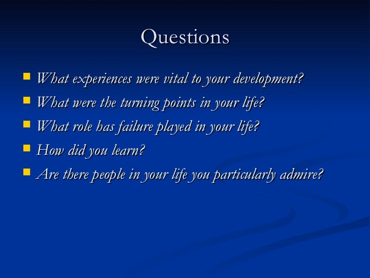 Questions <ul><li>What experiences were vital to your development? </li></ul><ul><li>What were the turning points in your ...