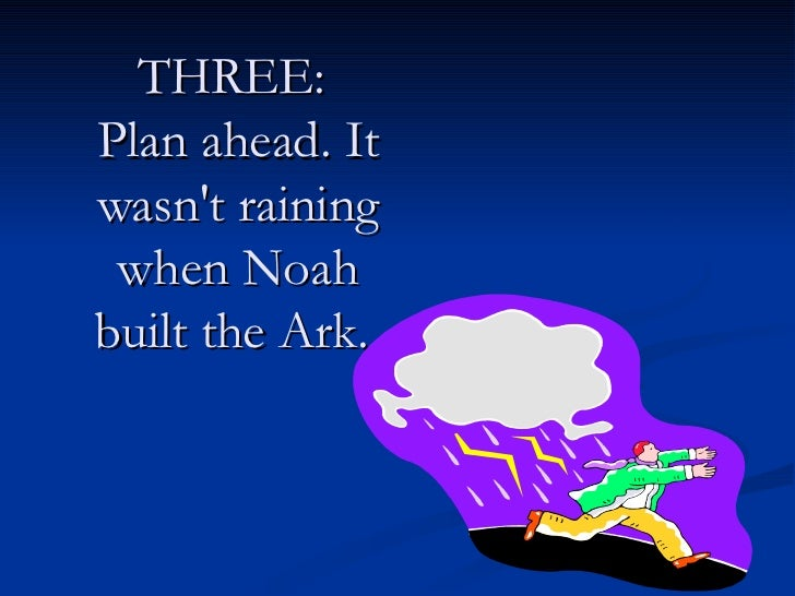THREE:  Plan ahead. It wasn't raining when Noah built the Ark.