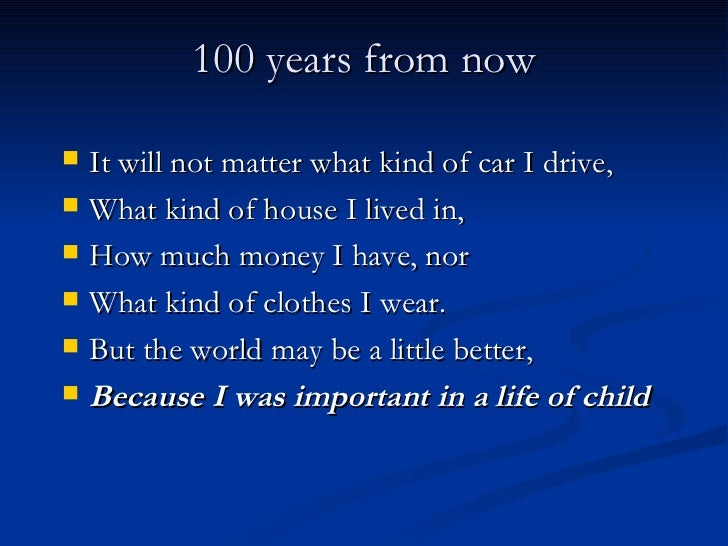 100 years from now <ul><li>It will not matter what kind of car I drive, </li></ul><ul><li>What kind of house I lived in, <...