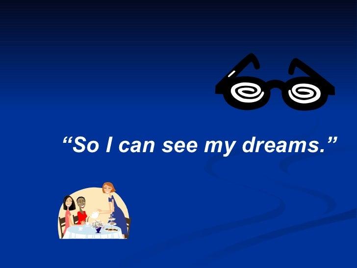 """ So I can see my dreams."""