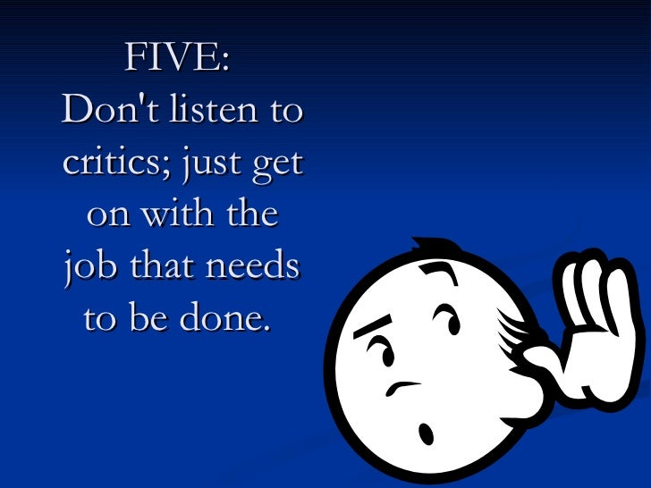 FIVE:  Don't listen to critics; just get on with the job that needs to be done.