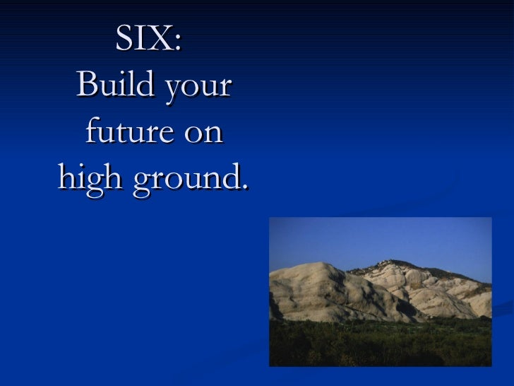 SIX:  Build your future on high ground.