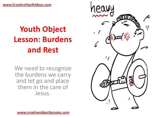 Youth Object Lesson: Burdens and Rest We need to recognize the burdens we carry and let go and place them in the care of J...
