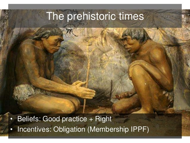 The prehistoric times  • Beliefs: Good practice + Right  • Incentives: Obligation (Membership IPPF)