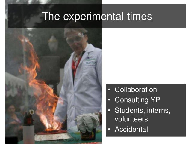The experimental times  • Collaboration  • Consulting YP  • Students, interns,  volunteers  • Accidental
