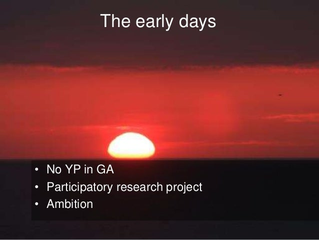 The early days  • No YP in GA  • Participatory research project  • Ambition