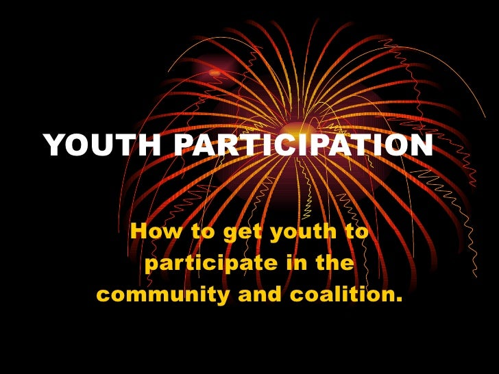 YOUTH PARTICIPATION How to get youth to participate in the community and coalition.