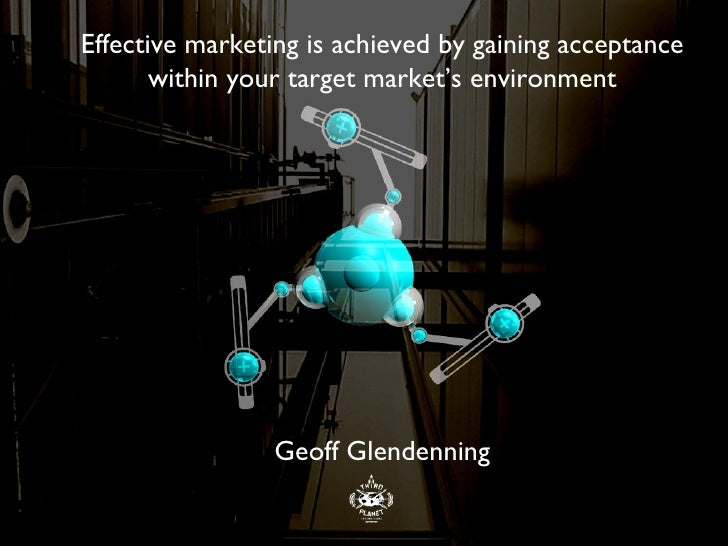 Effective marketing is achieved by gaining acceptance within your target market's environment Geoff Glendenning