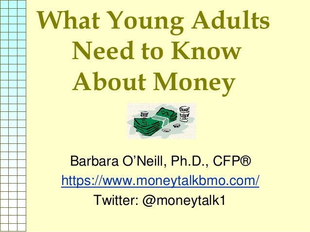 What Young Adults Need to Know About Money Barbara O'Neill, Ph.D., CFP® https://www.moneytalkbmo.com/ Twitter: @moneytalk1