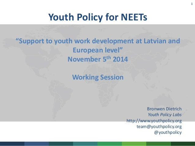 """1  Youth Policy for NEETs  """"Support to youth work development at Latvian and  European level""""  November 5th 2014  Working ..."""