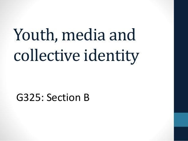 Youth, media and collective identity G325: Section B