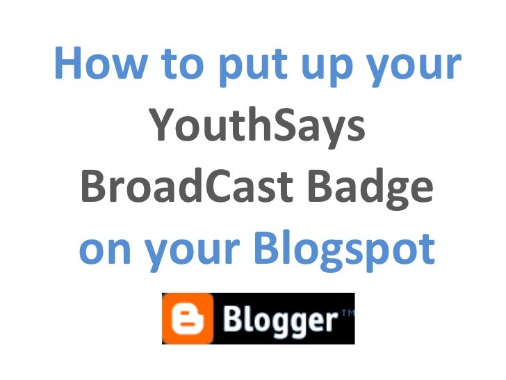 How to put up your  YouthSays BroadCast Badge on your Blogspot