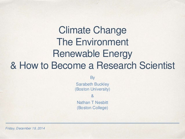 Friday, December 19, 2014 Climate Change The Environment Renewable Energy & How to Become a Research Scientist By Sarabeth...