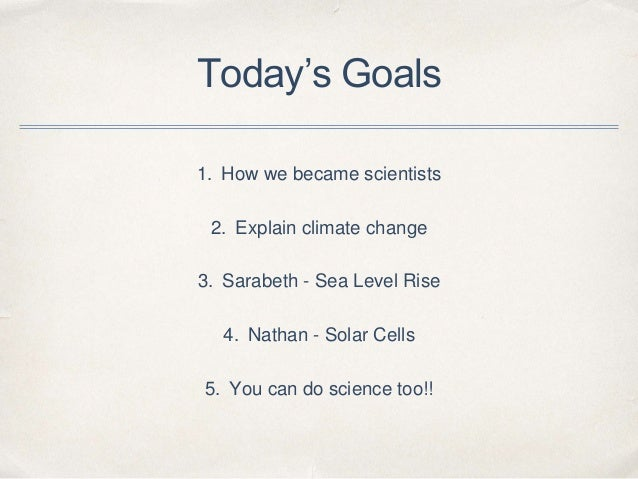 Today's Goals 1. How we became scientists 2. Explain climate change 3. Sarabeth - Sea Level Rise 4. Nathan - Solar Cells 5...
