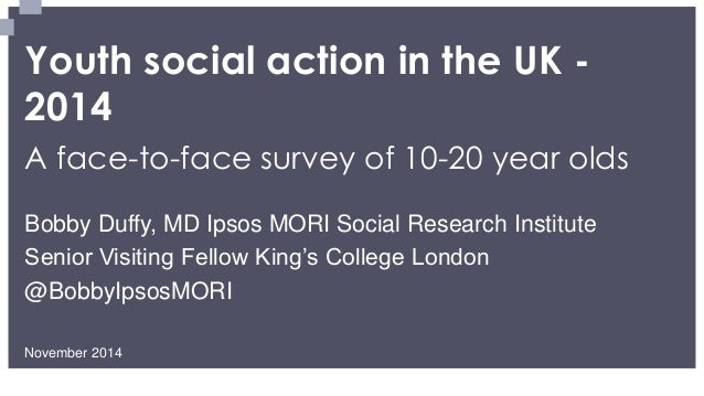 Youth social action in the UK - 2014  A face-to-face survey of 10-20 year olds  November 2014  Bobby Duffy, MD Ipsos MORI ...