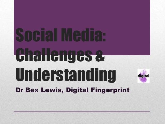 Social Media:Challenges &UnderstandingDr Bex Lewis, Digital Fingerprint