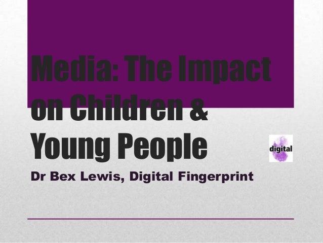 Media: The Impacton Children &Young PeopleDr Bex Lewis, Digital Fingerprint