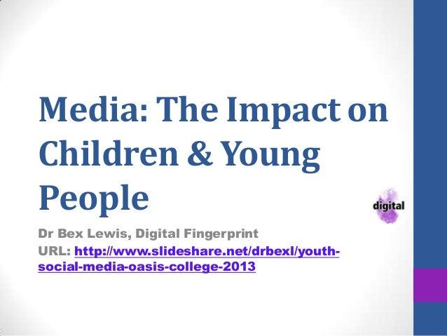 Media: The Impact on Children & Young People Dr Bex Lewis, Digital Fingerprint URL: http://www.slideshare.net/drbexl/youth...