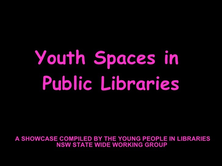 Youth Spaces in  Public Libraries A SHOWCASE COMPILED BY THE YOUNG PEOPLE IN LIBRARIES NSW STATE WIDE WORKING GROUP