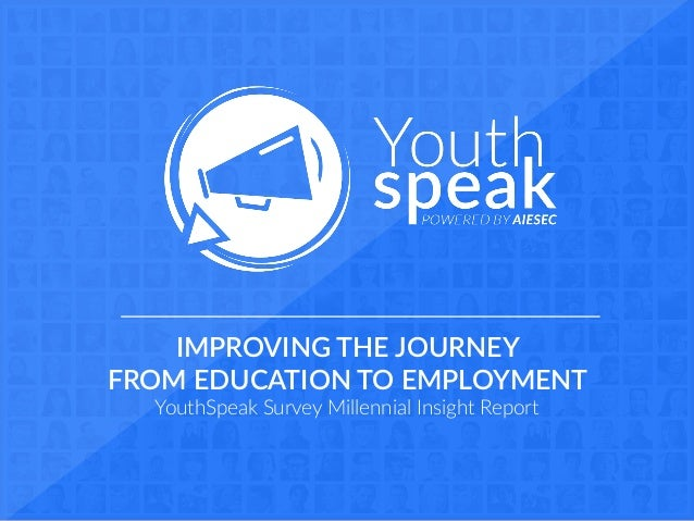 -IMPROVING THE JOURNEY  FROM EDUCATION TO EMPLOYMENT  YouthSpeak Survey Millennial Insight Report