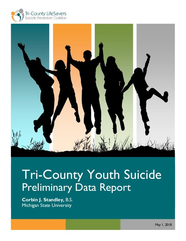 Page | 0 Tri-County Youth Suicide Preliminary Data Report Corbin J. Standley, B.S. Michigan State University May 1, 2018