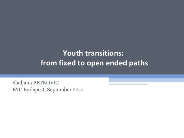 Youth transitions: from fixed to open ended paths Sladjana PETKOVIC EYC Budapest, September 2014