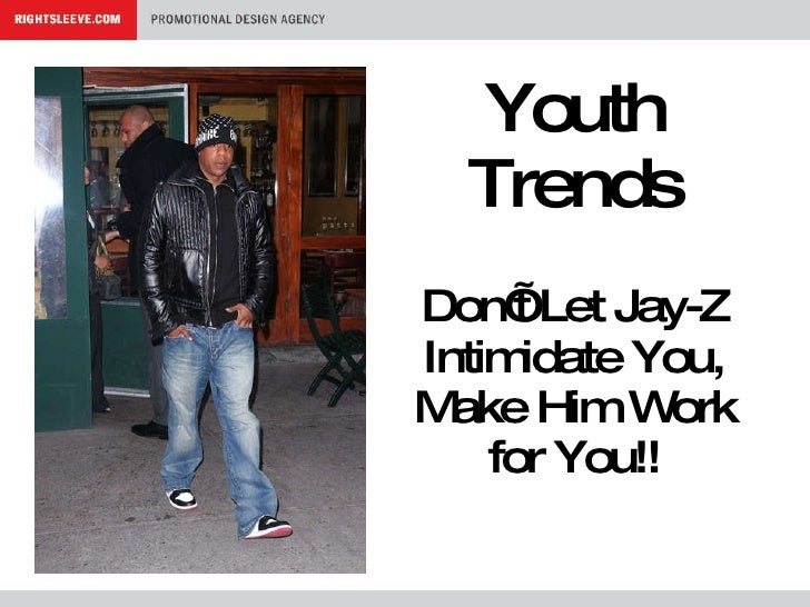 Youth Trends Don't Let Jay-Z Intimidate You, Make Him Work for You!!