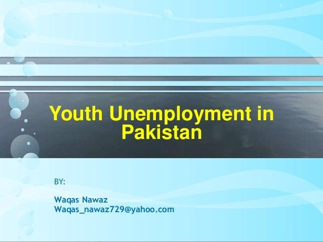 unemployment and youth of pakistan Waqqas qayyum, 2007 causes of youth unemployment in pakistan, the pakistan development review, pakistan institute of development economics, vol 46(4), pages 611-621.