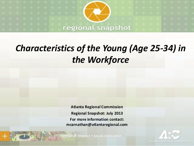 Characteristics of the Young (Age 25-34) in the Workforce Atlanta Regional Commission Regional Snapshot: July 2013 For mor...