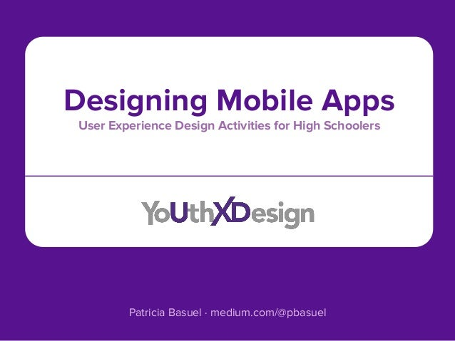 Designing Mobile Apps User Experience Design Activities for High Schoolers Patricia Basuel · medium.com/@pbasuel