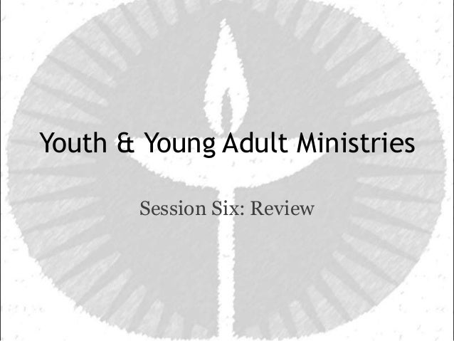Youth & Young Adult Ministries        Session Six: Review