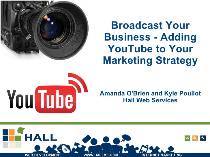 Broadcast Your Business - Adding YouTube to Your Marketing Strategy Amanda O'Brien and Kyle Pouliot Hall Web Services