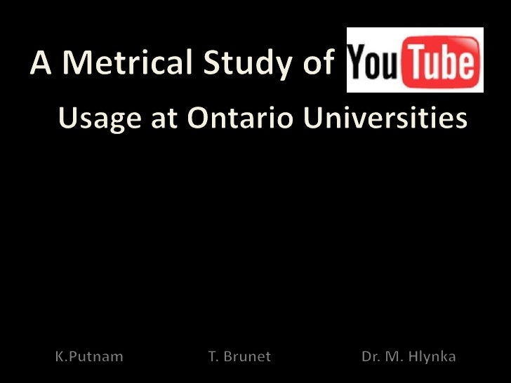 A Metrical Study of YouTube usage at Ontario Universities                         •   YouTube Primer                     •...