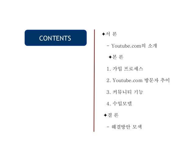 CONTENTS ✦서 론 - Youtube.com의 소개 ✦본 론 1. 가입 프로세스 2. Youtube.com 방문자 추이 3. 커뮤니티 기능 4. 수입모델 ✦결 론 - 해결방안 모색