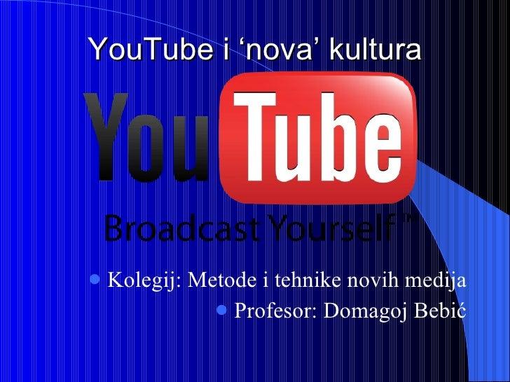 YouTube i 'nova' kultura <ul><li>Kolegij: Metode i tehnike novih medija </li></ul><ul><li>Profesor: Domagoj Bebić </li></ul>