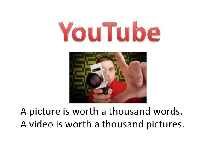 YouTube<br />A picture is worth a thousand words. <br />A video is worth a thousand pictures.<br />