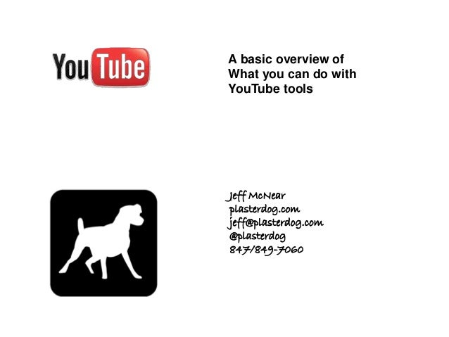 Jeff McNear plasterdog.com jeff@plasterdog.com @plasterdog 847/849-7060 A basic overview of What you can do with YouTube t...