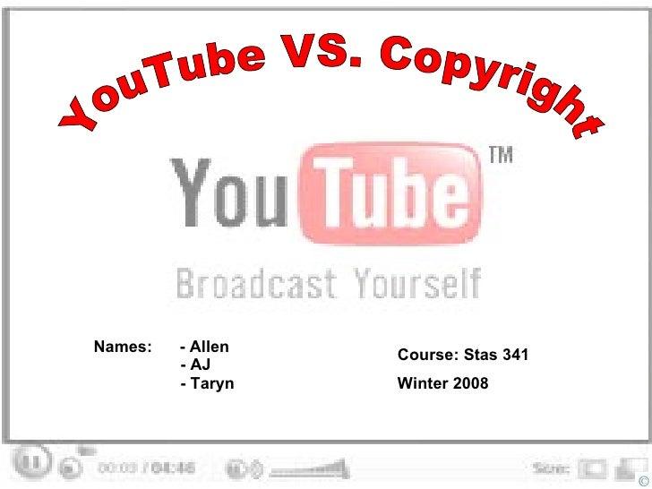 YouTube VS. Copyright Names:  - Allen  - AJ  - Taryn   Course: Stas 341  Winter 2008