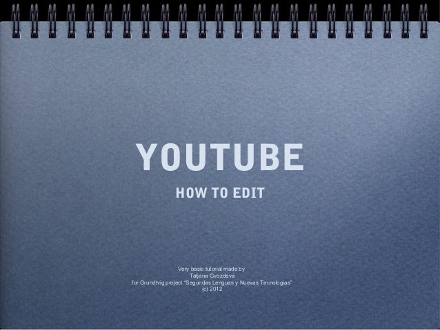 YOUTUBE                HOW TO EDIT                   Very basic tutorial made by                        Tatjana Gvozdevafo...