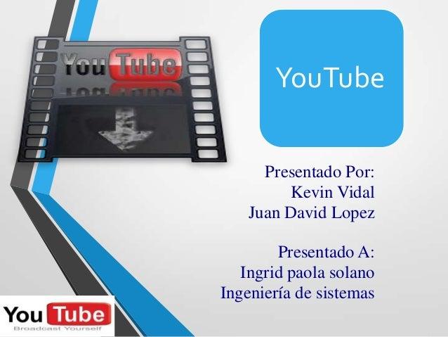 Presentado Por:Kevin VidalJuan David LopezYouTubePresentado A:Ingrid paola solanoIngeniería de sistemas