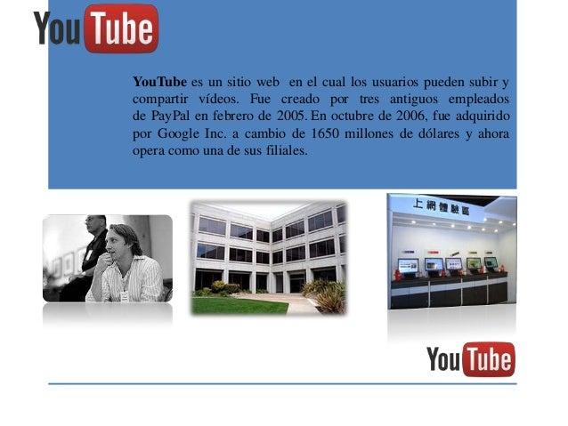 YouTube es un sitio web en el cual los usuarios pueden subir ycompartir vídeos. Fue creado por tres antiguos empleadosde P...