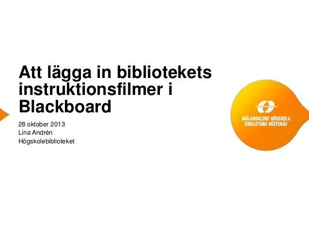 Att lägga in bibliotekets instruktionsfilmer i Blackboard 28 oktober 2013 Lina Andrén Högskolebiblioteket