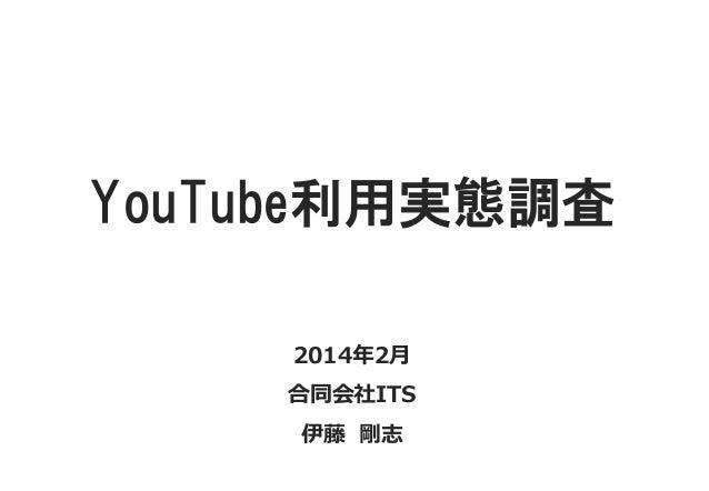 YouTube利用実態調査 2014年2月 合同会社ITS 伊藤 剛志