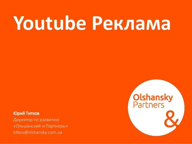 Youtube Реклама Юрий Титков Директор по развитию «Ольшанский и Партнеры» titkov@olshansky.com.ua