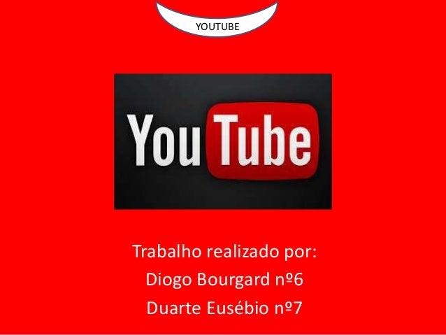 YOUTUBE Trabalho realizado por: Diogo Bourgard nº6 Duarte Eusébio nº7