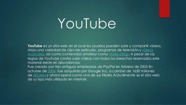 YouTube YouTube es un sitio web en el cual los usuarios pueden subir y compartir vídeos. Aloja una variedad de clips de pe...