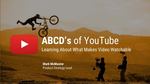 ABCD's of YouTube Learning About What Makes Video Watchable Mark McMaster Product Strategy Lead